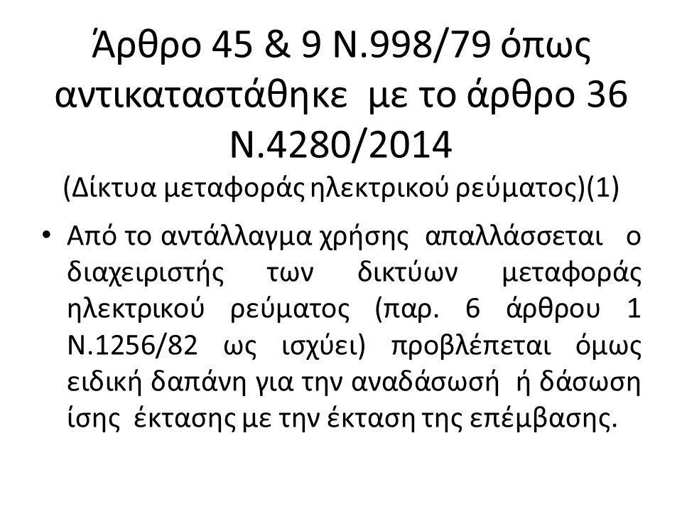 Άρθρο 45 & 9 Ν.998/79 όπως αντικαταστάθηκε με το άρθρο 36 Ν.4280/2014 (Δίκτυα μεταφοράς ηλεκτρικού ρεύματος)(1) Από το αντάλλαγμα χρήσης απαλλάσσεται ο διαχειριστής των δικτύων μεταφοράς ηλεκτρικού ρεύματος (παρ.