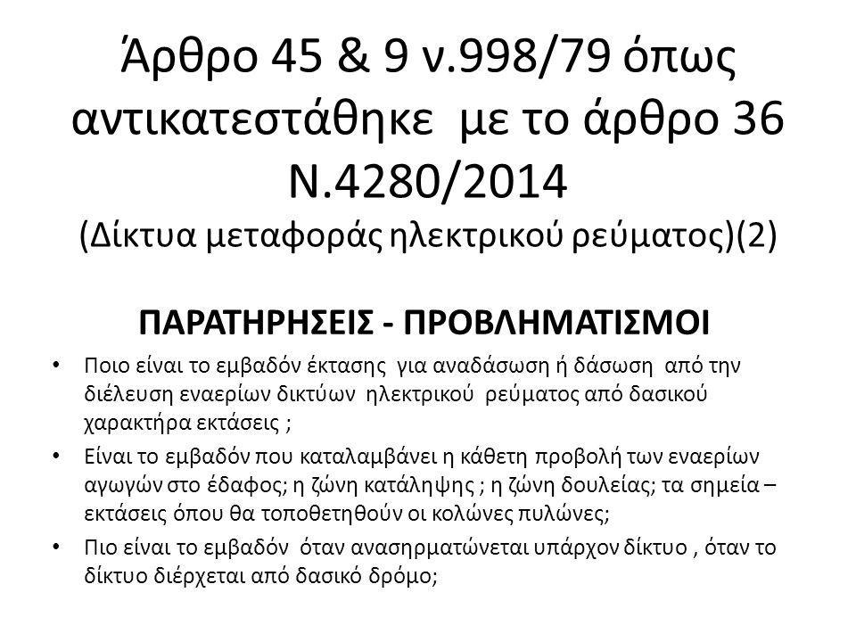 Άρθρο 45 & 9 ν.998/79 όπως αντικατεστάθηκε με το άρθρο 36 Ν.4280/2014 (Δίκτυα μεταφοράς ηλεκτρικού ρεύματος)(2) ΠΑΡΑΤΗΡΗΣΕΙΣ - ΠΡΟΒΛΗΜΑΤΙΣΜΟΙ Ποιο είναι το εμβαδόν έκτασης για αναδάσωση ή δάσωση από την διέλευση εναερίων δικτύων ηλεκτρικού ρεύματος από δασικού χαρακτήρα εκτάσεις ; Είναι το εμβαδόν που καταλαμβάνει η κάθετη προβολή των εναερίων αγωγών στο έδαφος; η ζώνη κατάληψης ; η ζώνη δουλείας; τα σημεία – εκτάσεις όπου θα τοποθετηθούν οι κολώνες πυλώνες; Πιο είναι το εμβαδόν όταν ανασηρματώνεται υπάρχον δίκτυο, όταν το δίκτυο διέρχεται από δασικό δρόμο;