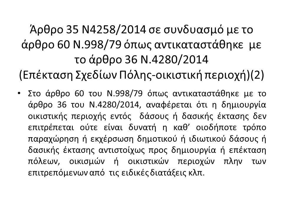 Άρθρο 35 Ν4258/2014 σε συνδυασμό με το άρθρο 60 Ν.998/79 όπως αντικαταστάθηκε με το άρθρο 36 Ν.4280/2014 (Επέκταση Σχεδίων Πόλης-οικιστική περιοχή)(2) Στο άρθρο 60 του Ν.998/79 όπως αντικαταστάθηκε με το άρθρο 36 του Ν.4280/2014, αναφέρεται ότι η δημιουργία οικιστικής περιοχής εντός δάσους ή δασικής έκτασης δεν επιτρέπεται ούτε είναι δυνατή η καθ' οιοδήποτε τρόπο παραχώρηση ή εκχέρσωση δημοτικού ή ιδιωτικού δάσους ή δασικής έκτασης αντιστοίχως προς δημιουργία ή επέκταση πόλεων, οικισμών ή οικιστικών περιοχών πλην των επιτρεπόμενων από τις ειδικές διατάξεις κλπ.