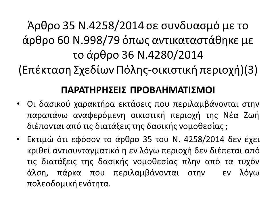 Άρθρο 35 Ν.4258/2014 σε συνδυασμό με το άρθρο 60 Ν.998/79 όπως αντικαταστάθηκε με το άρθρο 36 Ν.4280/2014 (Επέκταση Σχεδίων Πόλης-οικιστική περιοχή)(3) ΠΑΡΑΤΗΡΗΣΕΙΣ ΠΡΟΒΛΗΜΑΤΙΣΜΟΙ Οι δασικού χαρακτήρα εκτάσεις που περιλαμβάνονται στην παραπάνω αναφερόμενη οικιστική περιοχή της Νέα Ζωή διέπονται από τις διατάξεις της δασικής νομοθεσίας ; Εκτιμώ ότι εφόσον το άρθρο 35 του Ν.