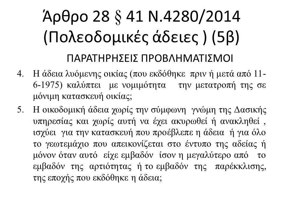 Άρθρο 28 § 41 Ν.4280/2014 (Πολεοδομικές άδειες ) (5β) ΠΑΡΑΤΗΡΗΣΕΙΣ ΠΡΟΒΛΗΜΑΤΙΣΜΟΙ 4.Η άδεια λυόμενης οικίας (που εκδόθηκε πριν ή μετά από 11- 6-1975) καλύπτει με νομιμότητα την μετατροπή της σε μόνιμη κατασκευή οικίας; 5.Η οικοδομική άδεια χωρίς την σύμφωνη γνώμη της Δασικής υπηρεσίας και χωρίς αυτή να έχει ακυρωθεί ή ανακληθεί, ισχύει για την κατασκευή που προέβλεπε η άδεια ή για όλο το γεωτεμάχιο που απεικονίζεται στο έντυπο της αδείας ή μόνον όταν αυτό είχε εμβαδόν ίσον η μεγαλύτερο από το εμβαδόν της αρτιότητας ή το εμβαδόν της παρέκκλισης, της εποχής που εκδόθηκε η άδεια;