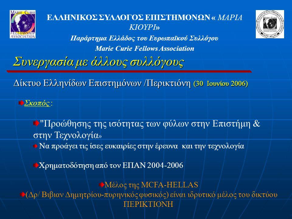 ΕΛΛΗΝΙΚΟΣ ΣΥΛΛΟΓΟΣ ΕΠΙΣΤΗΜΟΝΩΝ « ΜΑΡΙΑ ΚΙΟΥΡΙ» Παράρτημα Ελλάδος του Ευρωπαϊκού Συλλόγου Marie Curie Fellows Association Συνεργασία με άλλους συλλόγους Δίκτυο Ελληνίδων Επιστημόνων /Περικτιόνη (30 Ιουνίου 2006) Σκοπός : Προώθησης της ισότητας των φύλων στην Επιστήμη & στην Τεχνολογία » Να προάγει τις ίσες ευκαιρίες στην έρευνα και την τεχνολογία Χρηματοδότηση από τον ΕΠΑΝ 2004-2006 Μέλος της MCFA-HELLAS (Δρ/ Βιβιαν Δημητρίου-πυρηνικός φυσικός) είναι ιδρυτικό μέλος του δικτύου ΠΕΡΙΚΤΙΟΝΗ