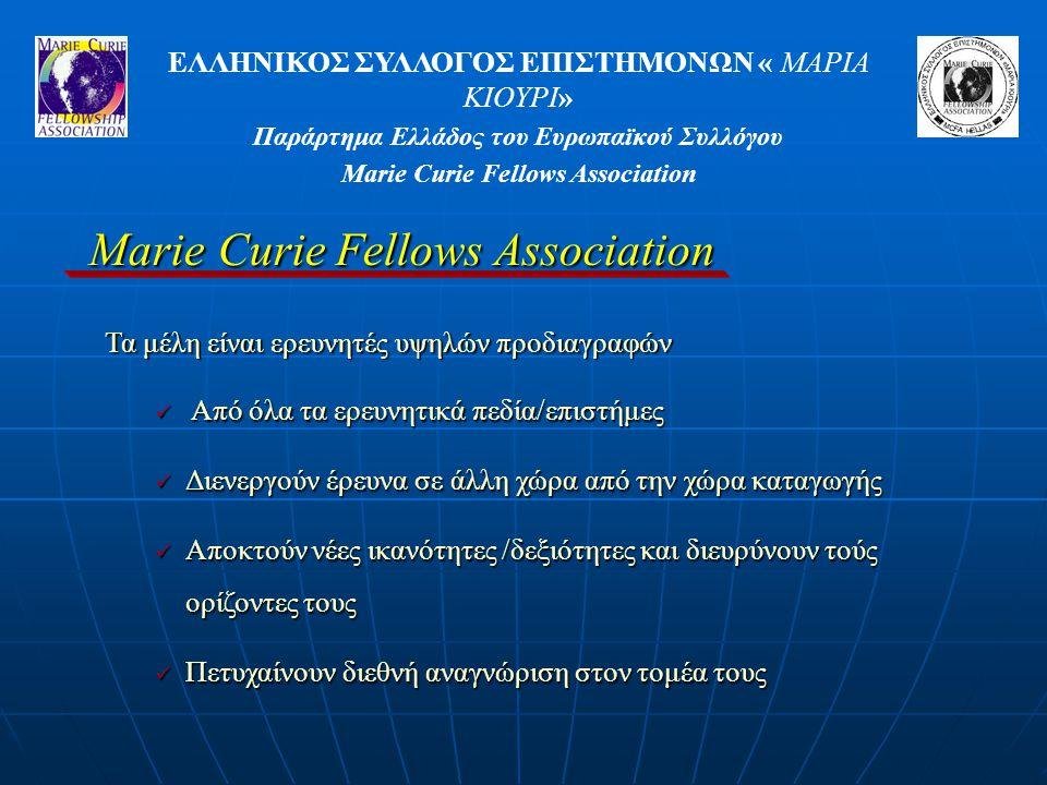 ΕΛΛΗΝΙΚΟΣ ΣΥΛΛΟΓΟΣ ΕΠΙΣΤΗΜΟΝΩΝ « ΜΑΡΙΑ ΚΙΟΥΡΙ» Παράρτημα Ελλάδος του Ευρωπαϊκού Συλλόγου Marie Curie Fellows Association Από όλα τα ερευνητικά πεδία/επιστήμες Από όλα τα ερευνητικά πεδία/επιστήμες Διενεργούν έρευνα σε άλλη χώρα από την χώρα καταγωγής Διενεργούν έρευνα σε άλλη χώρα από την χώρα καταγωγής Αποκτούν νέες ικανότητες /δεξιότητες και διευρύνουν τούς ορίζοντες τους Αποκτούν νέες ικανότητες /δεξιότητες και διευρύνουν τούς ορίζοντες τους Πετυχαίνουν διεθνή αναγνώριση στον τομέα τους Πετυχαίνουν διεθνή αναγνώριση στον τομέα τους Τα μέλη είναι ερευνητές υψηλών προδιαγραφών
