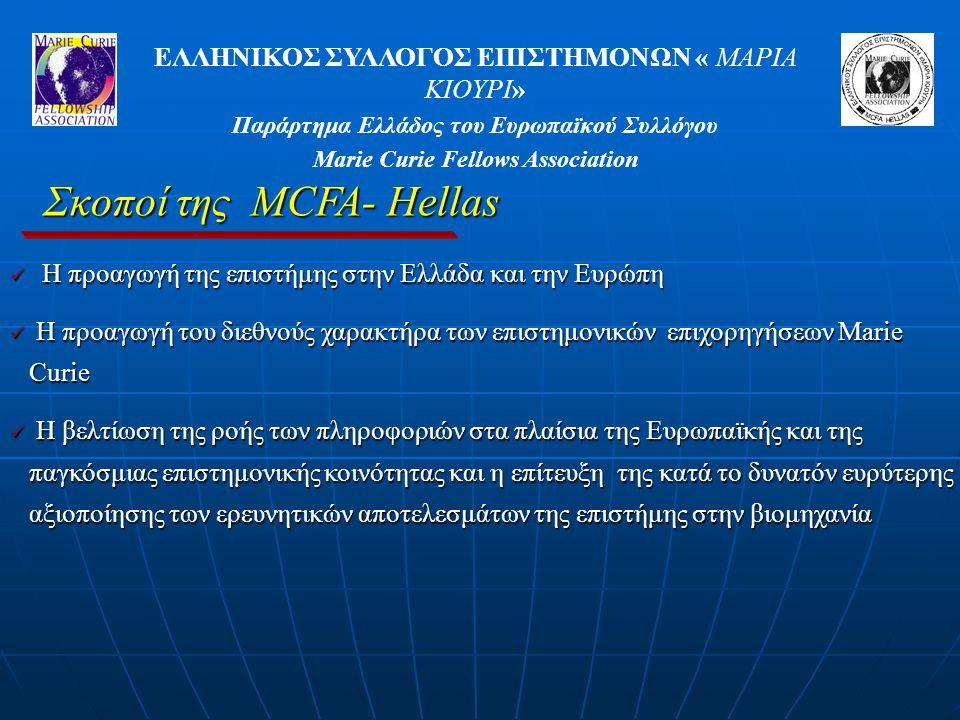 ΕΛΛΗΝΙΚΟΣ ΣΥΛΛΟΓΟΣ ΕΠΙΣΤΗΜΟΝΩΝ « ΜΑΡΙΑ ΚΙΟΥΡΙ» Παράρτημα Ελλάδος του Ευρωπαϊκού Συλλόγου Marie Curie Fellows Association Σκοποί της MCFA- Hellas Η προαγωγή της επιστήμης στην Ελλάδα και την Ευρώπη Η προαγωγή της επιστήμης στην Ελλάδα και την Ευρώπη Η προαγωγή του διεθνούς χαρακτήρα των επιστημονικών επιχορηγήσεων Marie Curie Η προαγωγή του διεθνούς χαρακτήρα των επιστημονικών επιχορηγήσεων Marie Curie Η βελτίωση της ροής των πληροφοριών στα πλαίσια της Ευρωπαϊκής και της παγκόσμιας επιστημονικής κοινότητας και η επίτευξη της κατά το δυνατόν ευρύτερης αξιοποίησης των ερευνητικών αποτελεσμάτων της επιστήμης στην βιομηχανία Η βελτίωση της ροής των πληροφοριών στα πλαίσια της Ευρωπαϊκής και της παγκόσμιας επιστημονικής κοινότητας και η επίτευξη της κατά το δυνατόν ευρύτερης αξιοποίησης των ερευνητικών αποτελεσμάτων της επιστήμης στην βιομηχανία