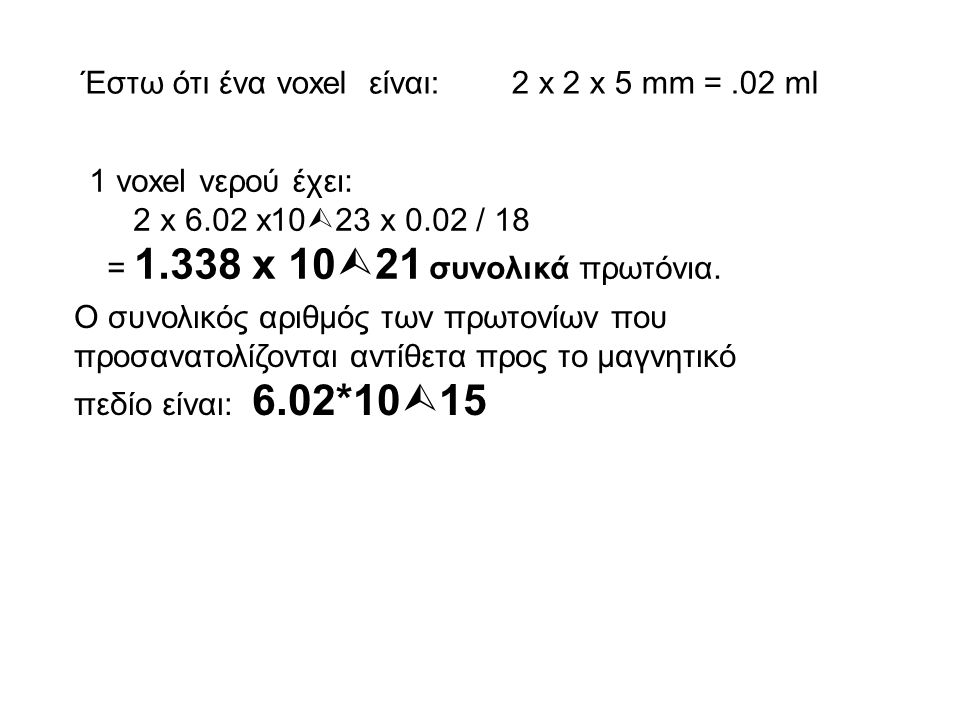 Έστω ότι ένα voxel είναι: 2 x 2 x 5 mm =.02 ml 1 voxel νερού έχει: 2 x 6.02 x10  23 x 0.02 / 18 = 1.338 x 10  21 συνολικά πρωτόνια. Ο συνολικός αριθ