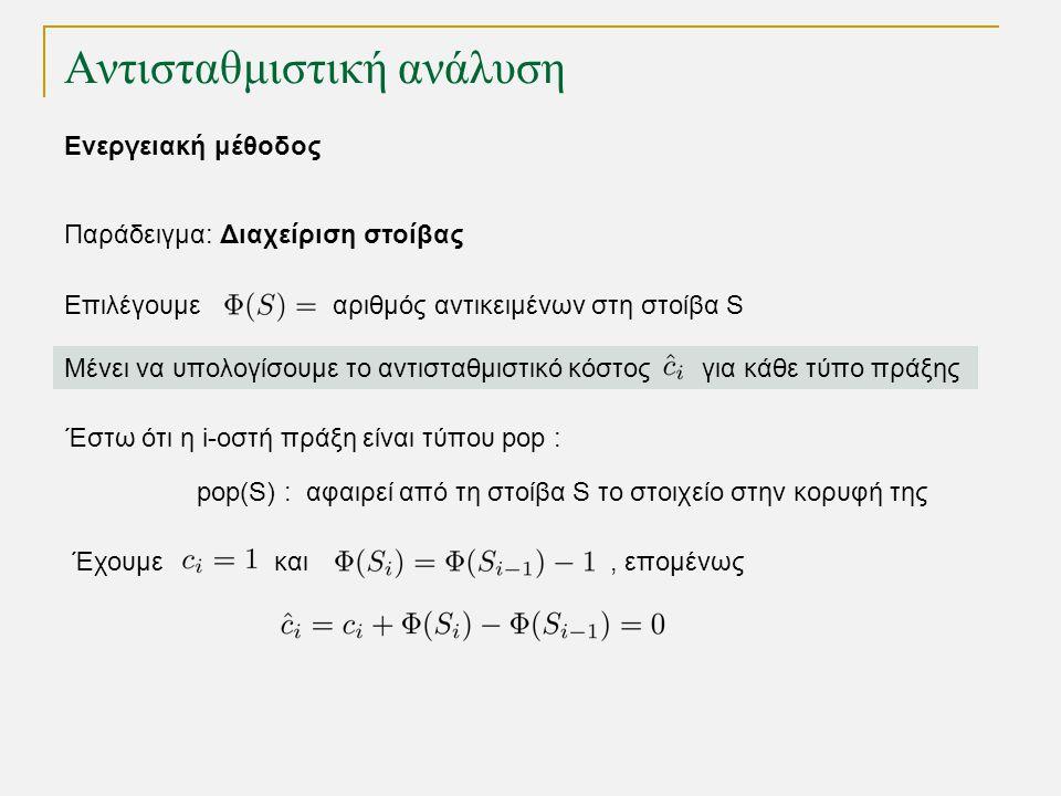 Αντισταθμιστική ανάλυση Παράδειγμα: Διαχείριση στοίβας Επιλέγουμε αριθμός αντικειμένων στη στοίβα S Μένει να υπολογίσουμε το αντισταθμιστικό κόστος για κάθε τύπο πράξης Έστω ότι η i-οστή πράξη είναι τύπου pop : Έχουμε και, επομένως pop(S) : αφαιρεί από τη στοίβα S το στοιχείο στην κορυφή της Ενεργειακή μέθοδος