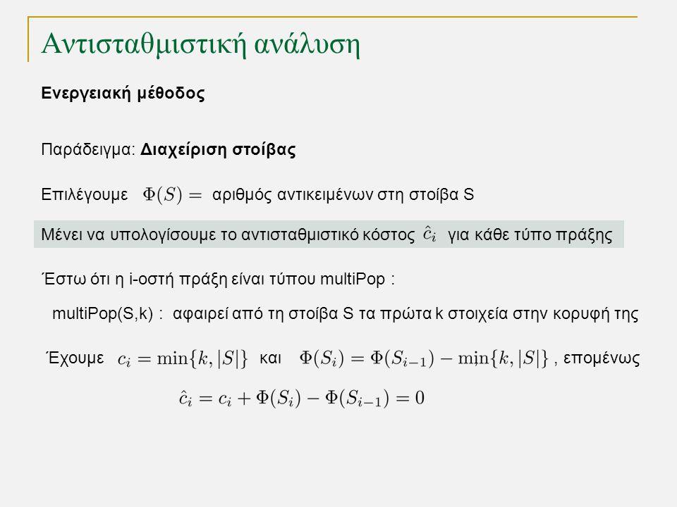 Αντισταθμιστική ανάλυση Παράδειγμα: Διαχείριση στοίβας Επιλέγουμε αριθμός αντικειμένων στη στοίβα S Μένει να υπολογίσουμε το αντισταθμιστικό κόστος για κάθε τύπο πράξης Έστω ότι η i-οστή πράξη είναι τύπου multiPop : Έχουμε και,, επομένως multiPop(S,k) : αφαιρεί από τη στοίβα S τα πρώτα k στοιχεία στην κορυφή της Ενεργειακή μέθοδος