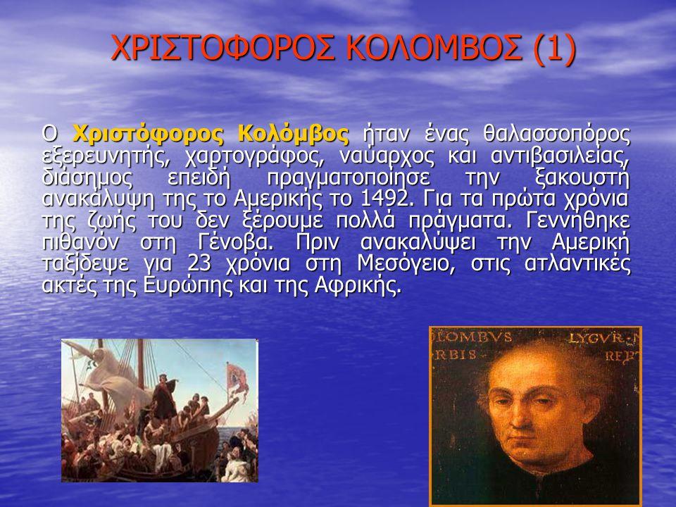 XΡΙΣΤΟΦΟΡΟΣ ΚΟΛΟΜΒΟΣ (1) Ο Χριστόφορος Κολόμβος ήταν ένας θαλασσοπόρος εξερευνητής, χαρτογράφος, ναύαρχος και αντιβασιλείας, διάσημος επειδή πραγματοπ