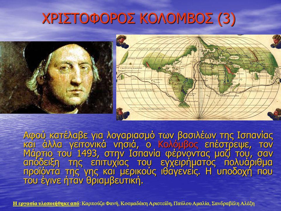 ΧΡΙΣΤΟΦΟΡΟΣ ΚΟΛΟΜΒΟΣ (3) Αφού κατέλαβε για λογαριασμό των βασιλέων της Ισπανίας και άλλα γειτονικά νησιά, ο Κολόμβος επέστρεψε, τον Μάρτιο του 1493, σ