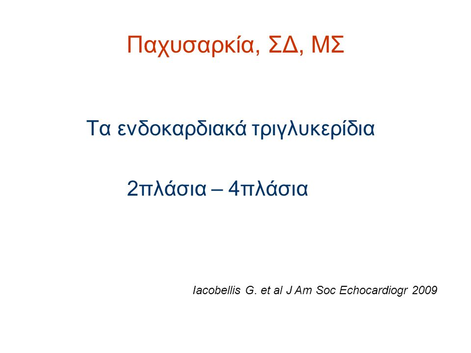 Παχυσαρκία, ΣΔ, ΜΣ Τα ενδοκαρδιακά τριγλυκερίδια 2πλάσια – 4πλάσια Iacobellis G. et al J Am Soc Echocardiogr 2009