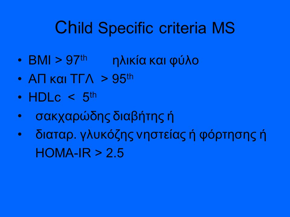 Ch ild Specific criteria MS BMI > 97 th ηλικία και φύλο ΑΠ και ΤΓΛ > 95 th HDLc < 5 th σακχαρώδης διαβήτης ή διαταρ.