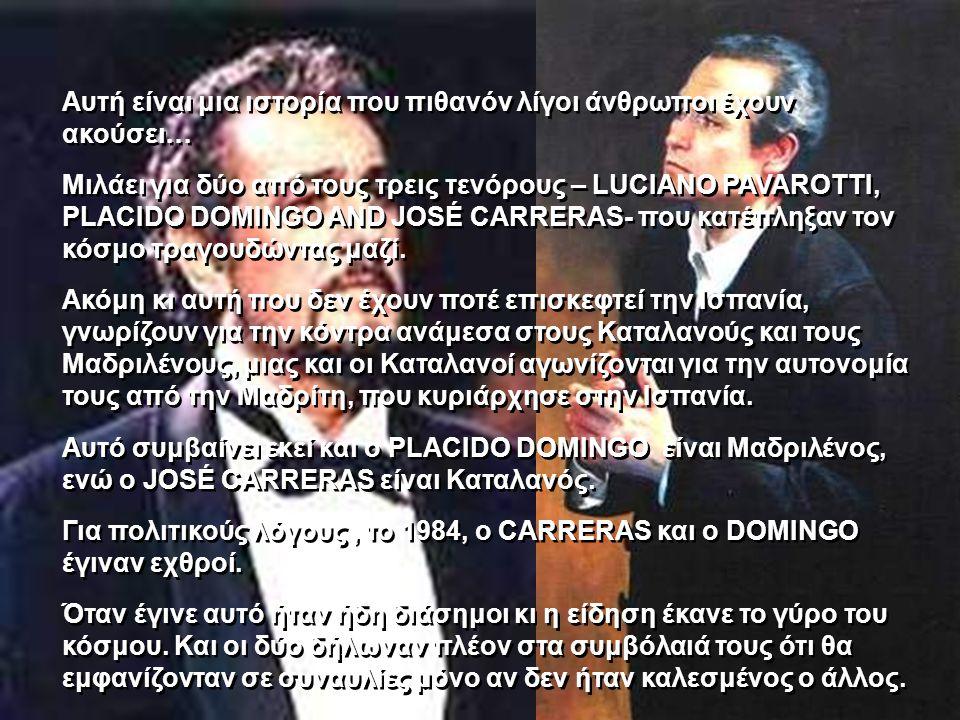 Αυτή είναι μια ιστορία που πιθανόν λίγοι άνθρωποι έχουν ακούσει… Μιλάει για δύο από τους τρεις τενόρους – LUCIANO PAVAROTTI, PLACIDO DOMINGO AND JOSÉ CARRERAS- που κατέπληξαν τον κόσμο τραγουδώντας μαζί.