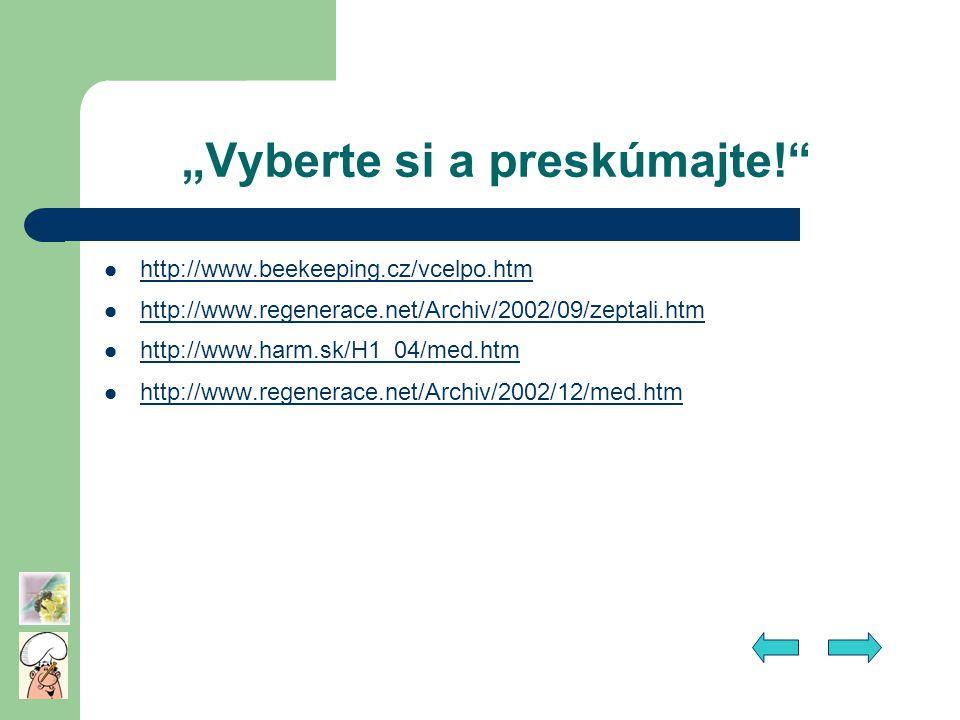 """""""Vyberte si a preskúmajte!"""" http://www.beekeeping.cz/vcelpo.htm http://www.regenerace.net/Archiv/2002/09/zeptali.htm http://www.harm.sk/H1_04/med.htm"""