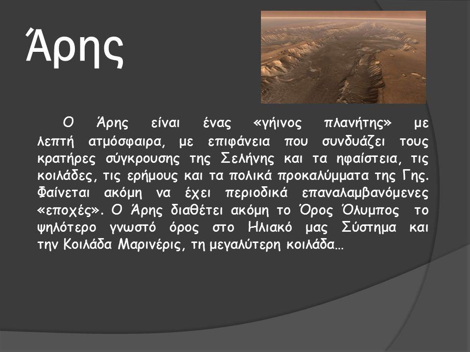 Άρης O Άρης είναι ένας «γήινος πλανήτης» με λεπτή ατμόσφαιρα, με επιφάνεια που συνδυάζει τους κρατήρες σύγκρουσης της Σελήνης και τα ηφαίστεια, τις κο