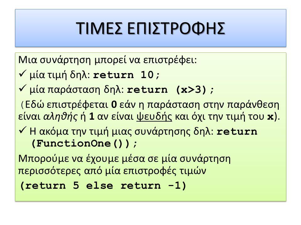 ΤΙΜΕΣ ΕΠΙΣΤΡΟΦΗΣ Μια συνάρτηση μπορεί να επιστρέφει: μία τιμή δηλ: return 10; μία παράσταση δηλ: return (x>3); ( Εδώ επιστρέφεται 0 εάν η παράσταση στ