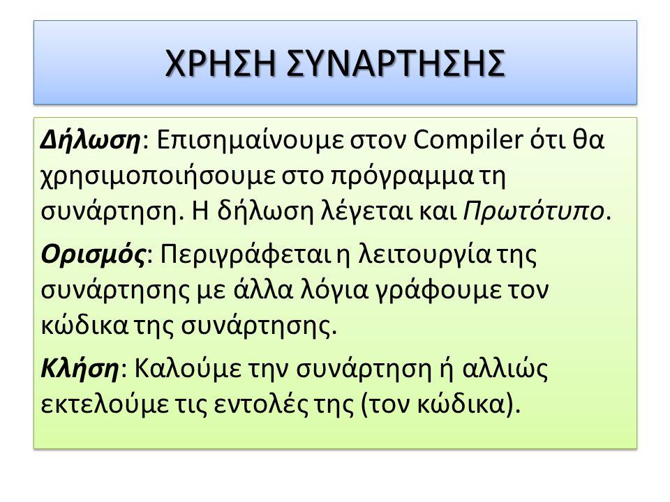 ΧΡΗΣΗ ΣΥΝΑΡΤΗΣΗΣ Δήλωση: Επισημαίνουμε στον Compiler ότι θα χρησιμοποιήσουμε στο πρόγραμμα τη συνάρτηση. Η δήλωση λέγεται και Πρωτότυπο. Ορισμός: Περι