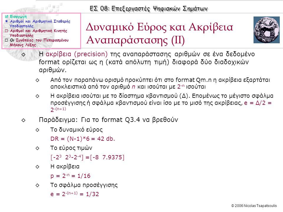 ΕΣ 08: Επεξεργαστές Ψηφιακών Σημάτων © 2006 Nicolas Tsapatsoulis Δυναμικό Εύρος και Ακρίβεια Αναπαράστασης (ΙΙ)  Εισαγωγή  Αριθμοί και Αριθμητική Σταθερής Υποδιαστολής  Αριθμοί και Αριθμητική Κινητής Υποδιαστολής  Οι Συνέπειες του Πεπερασμένου Μήκους Λέξης ◊Η ακρίβεια (precision) της αναπαράστασης αριθμών σε ένα δεδομένο format ορίζεται ως η (κατά απόλυτη τιμή) διαφορά δύο διαδοχικών αριθμών.