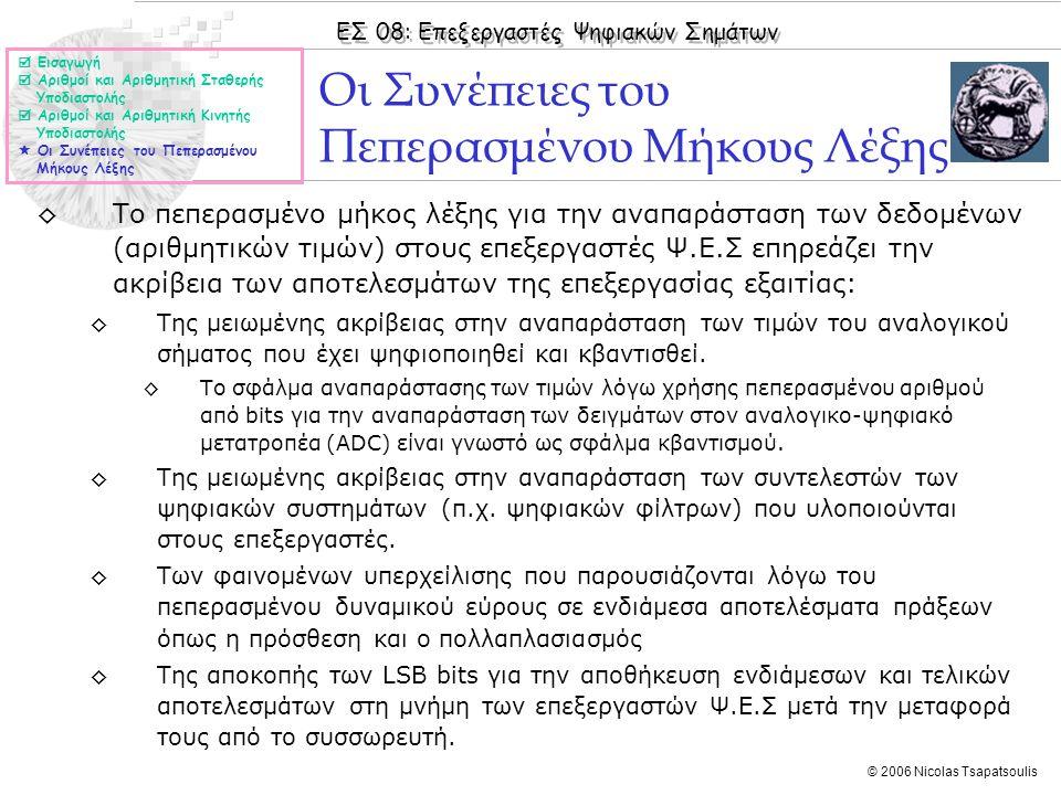 ΕΣ 08: Επεξεργαστές Ψηφιακών Σημάτων © 2006 Nicolas Tsapatsoulis ◊Το πεπερασμένο μήκος λέξης για την αναπαράσταση των δεδομένων (αριθμητικών τιμών) στους επεξεργαστές Ψ.Ε.Σ επηρεάζει την ακρίβεια των αποτελεσμάτων της επεξεργασίας εξαιτίας: ◊Της μειωμένης ακρίβειας στην αναπαράσταση των τιμών του αναλογικού σήματος που έχει ψηφιοποιηθεί και κβαντισθεί.