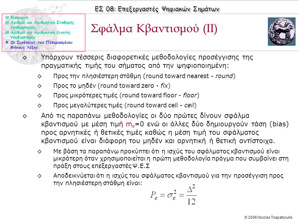 ΕΣ 08: Επεξεργαστές Ψηφιακών Σημάτων © 2006 Nicolas Tsapatsoulis ◊Υπάρχουν τέσσερις διαφορετικές μεθοδολογίες προσέγγισης της πραγματικής τιμής του σήματος από την ψηφιοποιημένη: ◊Προς την πλησιέστερη στάθμη (round toward nearest - round) ◊Προς το μηδέν (round toward zero - fix) ◊Προς μικρότερες τιμές (round toward floor - floor) ◊Προς μεγαλύτερες τιμές (round toward ceil - ceil) ◊Από τις παραπάνω μεθοδολογίες οι δύο πρώτες δίνουν σφάλμα κβαντισμού με μέση τιμή m e =0 ενώ οι άλλες δύο δημιουργούν τάση (bias) προς αρνητικές ή θετικές τιμές καθώς η μέση τιμή του σφάλματος κβαντισμού είναι διάφορη του μηδέν και αρνητική ή θετική αντίστοιχα.