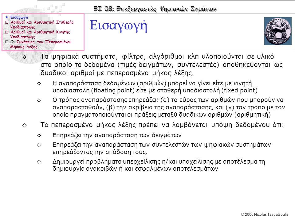 ΕΣ 08: Επεξεργαστές Ψηφιακών Σημάτων © 2006 Nicolas Tsapatsoulis Εισαγωγή  Εισαγωγή  Αριθμοί και Αριθμητική Σταθερής Υποδιαστολής  Αριθμοί και Αριθμητική Κινητής Υποδιαστολής  Οι Συνέπειες του Πεπερασμένου Μήκους Λέξης ◊Τα ψηφιακά συστήματα, φίλτρα, αλγόριθμοι κλπ υλοποιούνται σε υλικό στο οποίο τα δεδομένα (τιμές δειγμάτων, συντελεστές) αποθηκεύονται ως δυαδικοί αριθμοί με πεπερασμένο μήκος λέξης.