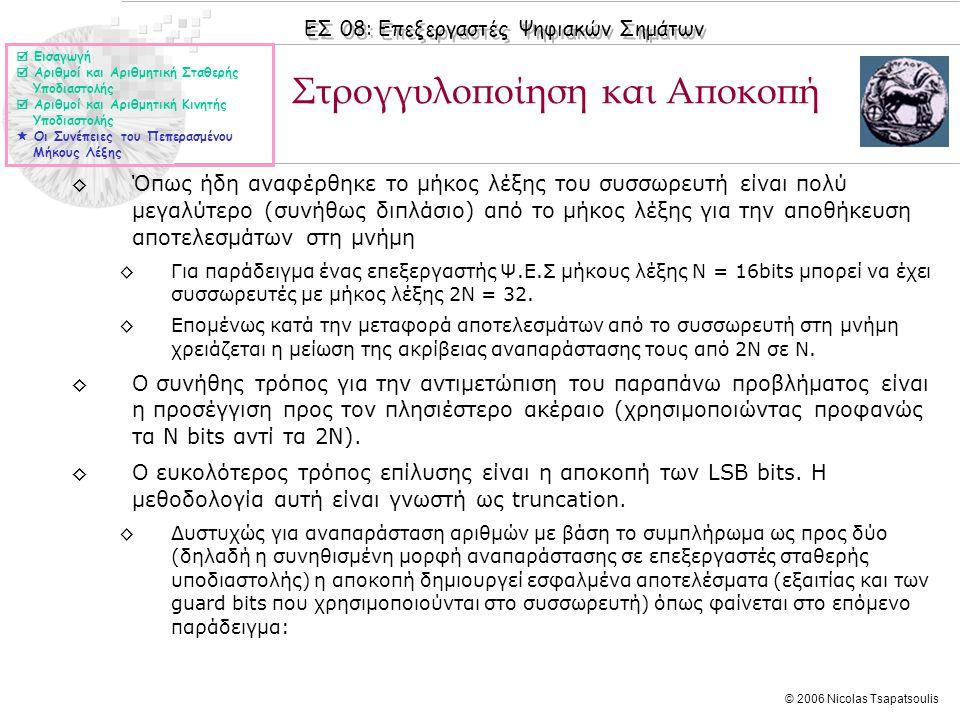 ΕΣ 08: Επεξεργαστές Ψηφιακών Σημάτων © 2006 Nicolas Tsapatsoulis ◊Όπως ήδη αναφέρθηκε το μήκος λέξης του συσσωρευτή είναι πολύ μεγαλύτερο (συνήθως διπλάσιο) από το μήκος λέξης για την αποθήκευση αποτελεσμάτων στη μνήμη ◊Για παράδειγμα ένας επεξεργαστής Ψ.Ε.Σ μήκους λέξης Ν = 16bits μπορεί να έχει συσσωρευτές με μήκος λέξης 2Ν = 32.