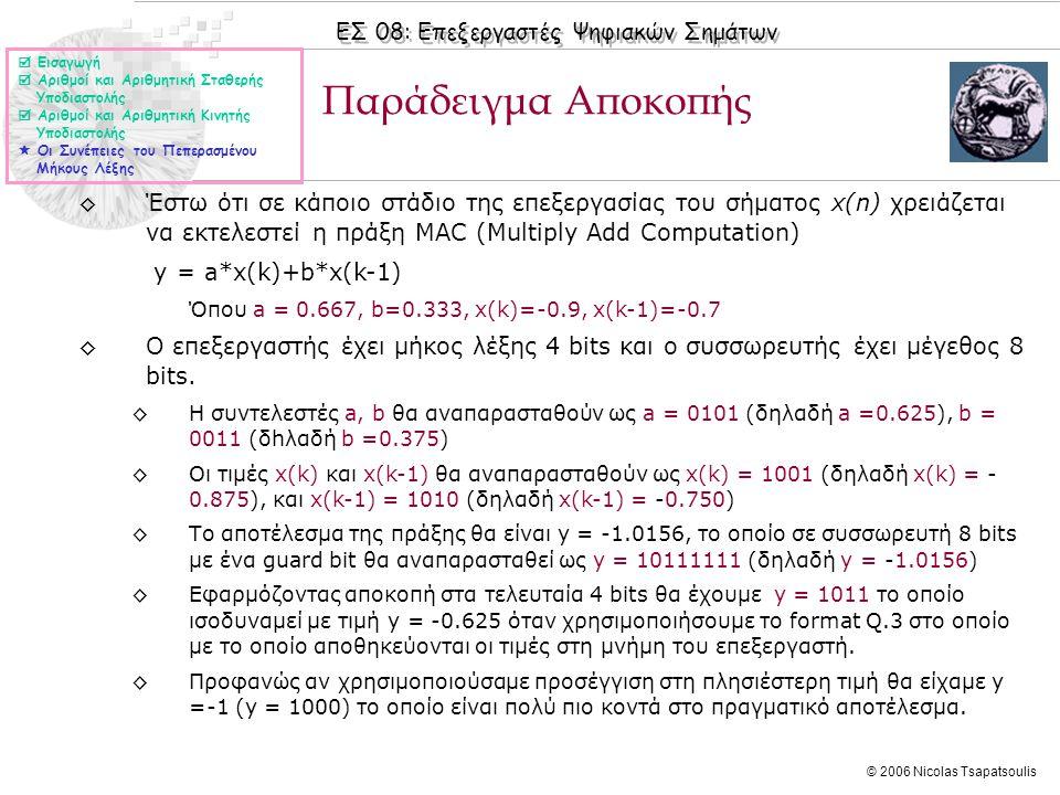 ΕΣ 08: Επεξεργαστές Ψηφιακών Σημάτων © 2006 Nicolas Tsapatsoulis ◊Έστω ότι σε κάποιο στάδιο της επεξεργασίας του σήματος x(n) χρειάζεται να εκτελεστεί η πράξη MAC (Multiply Add Computation) y = a*x(k)+b*x(k-1) Όπου a = 0.667, b=0.333, x(k)=-0.9, x(k-1)=-0.7 ◊O επεξεργαστής έχει μήκος λέξης 4 bits και ο συσσωρευτής έχει μέγεθος 8 bits.