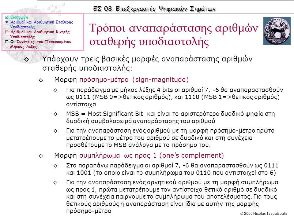 ΕΣ 08: Επεξεργαστές Ψηφιακών Σημάτων © 2006 Nicolas Tsapatsoulis ◊Υπάρχουν τρεις βασικές μορφές αναπαράστασης αριθμών σταθερής υποδιαστολής: ◊Μορφή πρόσημο-μέτρο (sign-magnitude) ◊Για παράδειγμα με μήκος λέξης 4 bits oι αριθμοί 7, -6 θα αναπαραστασθούν ως 0111 (MSB 0=>θετικός αριθμός), και 1110 (MSB 1=>θετικός αριθμός) αντίστοιχα ◊MSB = Most Significant Bit και είναι το αριστερότερο δυαδικό ψηφίο στη δυαδική συμβολοσειρά αναπαράστασης του αριθμού ◊Για την αναπαράσταση ενός αριθμού με τη μορφή πρόσημο-μέτρο πρώτα μετατρέπουμε το μέτρο του αριθμού σε δυαδικό και στη συνέχεια προσθέτουμε το MSB ανάλογα με το πρόσημο του.
