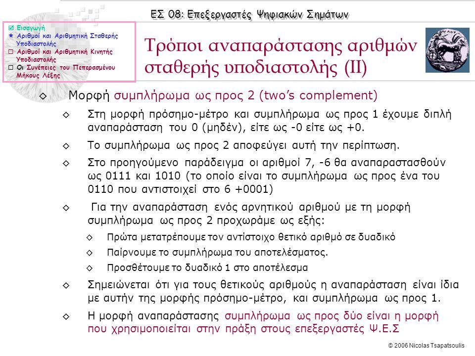 ΕΣ 08: Επεξεργαστές Ψηφιακών Σημάτων © 2006 Nicolas Tsapatsoulis ◊Μορφή συμπλήρωμα ως προς 2 (two's complement) ◊Στη μορφή πρόσημο-μέτρο και συμπλήρωμα ως προς 1 έχουμε διπλή αναπαράσταση του 0 (μηδέν), είτε ως -0 είτε ως +0.