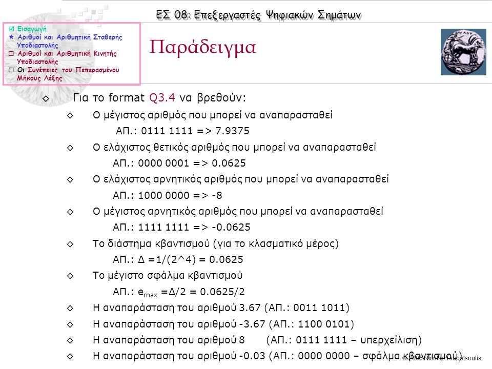 ΕΣ 08: Επεξεργαστές Ψηφιακών Σημάτων © 2006 Nicolas Tsapatsoulis ◊Για το format Q3.4 να βρεθούν: ◊Ο μέγιστος αριθμός που μπορεί να αναπαρασταθεί ΑΠ.: 0111 1111 => 7.9375 ◊Ο ελάχιστος θετικός αριθμός που μπορεί να αναπαρασταθεί ΑΠ.: 0000 0001 => 0.0625 ◊Ο ελάχιστος αρνητικός αριθμός που μπορεί να αναπαρασταθεί ΑΠ.: 1000 0000 => -8 ◊Ο μέγιστος αρνητικός αριθμός που μπορεί να αναπαρασταθεί ΑΠ.: 1111 1111 => -0.0625 ◊Το διάστημα κβαντισμού (για το κλασματικό μέρος) ΑΠ.: Δ =1/(2^4) = 0.0625 ◊Το μέγιστο σφάλμα κβαντισμού ΑΠ.: e max =Δ/2 = 0.0625/2 ◊Η αναπαράσταση του αριθμού 3.67 (ΑΠ.: 0011 1011) ◊Η αναπαράσταση του αριθμού -3.67 (ΑΠ.: 1100 0101) ◊Η αναπαράσταση του αριθμού 8 (ΑΠ.: 0111 1111 – υπερχείλιση) ◊Η αναπαράσταση του αριθμού -0.03 (ΑΠ.: 0000 0000 – σφάλμα κβαντισμού) Παράδειγμα  Εισαγωγή  Αριθμοί και Αριθμητική Σταθερής Υποδιαστολής  Αριθμοί και Αριθμητική Κινητής Υποδιαστολής  Οι Συνέπειες του Πεπερασμένου Μήκους Λέξης