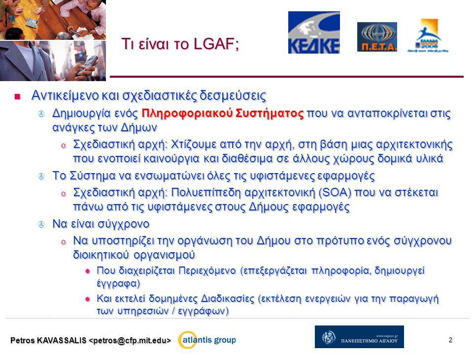 Τι είναι το LGAF; Αντικείμενο και σχεδιαστικές δεσμεύσεις Αντικείμενο και σχεδιαστικές δεσμεύσεις  Δημιουργία ενός Πληροφοριακού Συστήματος που να ανταποκρίνεται στις ανάγκες των Δήμων o Σχεδιαστική αρχή: Χτίζουμε από την αρχή, στη βάση μιας αρχιτεκτονικής που ενοποιεί καινούργια και διαθέσιμα σε άλλους χώρους δομικά υλικά  Το Σύστημα να ενσωματώνει όλες τις υφιστάμενες εφαρμογές o Σχεδιαστική αρχή: Πολυεπίπεδη αρχιτεκτονική (SOA) που να στέκεται πάνω από τις υφιστάμενες στους Δήμους εφαρμογές  Να είναι σύγχρονο o Να υποστηρίζει την οργάνωση του Δήμου στο πρότυπο ενός σύγχρονου διοικητικού οργανισμού Που διαχειρίζεται Περιεχόμενο (επεξεργάζεται πληροφορία, δημιουργεί έγγραφα) Που διαχειρίζεται Περιεχόμενο (επεξεργάζεται πληροφορία, δημιουργεί έγγραφα) Και εκτελεί δομημένες Διαδικασίες (εκτέλεση ενεργειών για την παραγωγή των υπηρεσιών / εγγράφων) Και εκτελεί δομημένες Διαδικασίες (εκτέλεση ενεργειών για την παραγωγή των υπηρεσιών / εγγράφων) Petros KAVASSALIS 2