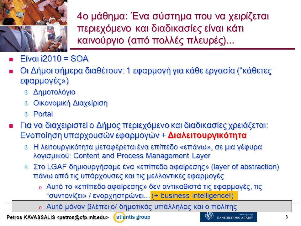 Είναι i2010 = SOA Είναι i2010 = SOA Οι Δήμοι σήμερα διαθέτουν: 1 εφαρμογή για κάθε εργασία ( κάθετες εφαρμογές») Οι Δήμοι σήμερα διαθέτουν: 1 εφαρμογή για κάθε εργασία ( κάθετες εφαρμογές»)  Δημοτολόγιο  Οικονομική Διαχείριση  Portal Για να διαχειριστεί ο Δήμος περιεχόμενο και διαδικασίες χρειάζεται: Ενοποίηση υπαρχουσών εφαρμογών + Διαλειτουργικότητα Για να διαχειριστεί ο Δήμος περιεχόμενο και διαδικασίες χρειάζεται: Ενοποίηση υπαρχουσών εφαρμογών + Διαλειτουργικότητα  Η λειτουργικότητα μεταφέρεται ένα επίπεδο «επάνω», σε μια γέφυρα λογισμικού: Content and Process Management Layer  Στο LGAF δημιουργήσαμε ένα «επίπεδο αφαίρεσης» (layer of abstraction) πάνω από τις υπάρχουσες και τις μελλοντικές εφαρμογές o Αυτό το «επίπεδο αφαίρεσης» δεν αντικαθιστά τις εφαρμογές, τις συντονίζει» / ενορχηστρώνει...