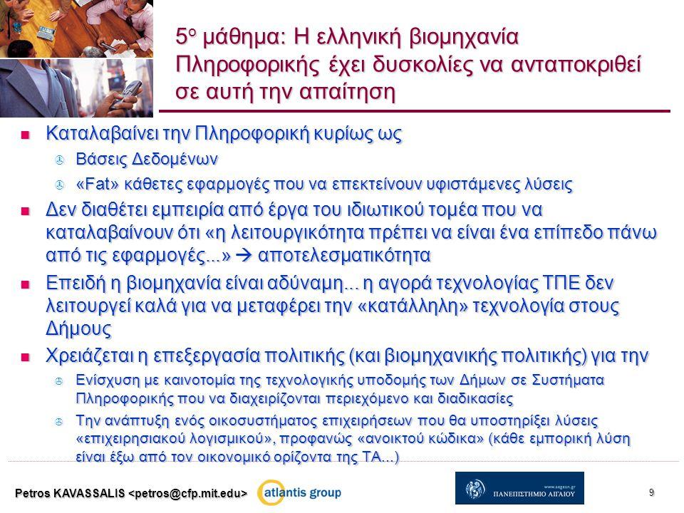 5 ο μάθημα: Η ελληνική βιομηχανία Πληροφορικής έχει δυσκολίες να ανταποκριθεί σε αυτή την απαίτηση Καταλαβαίνει την Πληροφορική κυρίως ως Καταλαβαίνει την Πληροφορική κυρίως ως  Βάσεις Δεδομένων  «Fat» κάθετες εφαρμογές που να επεκτείνουν υφιστάμενες λύσεις Δεν διαθέτει εμπειρία από έργα του ιδιωτικού τομέα που να καταλαβαίνουν ότι «η λειτουργικότητα πρέπει να είναι ένα επίπεδο πάνω από τις εφαρμογές...»  αποτελεσματικότητα Δεν διαθέτει εμπειρία από έργα του ιδιωτικού τομέα που να καταλαβαίνουν ότι «η λειτουργικότητα πρέπει να είναι ένα επίπεδο πάνω από τις εφαρμογές...»  αποτελεσματικότητα Επειδή η βιομηχανία είναι αδύναμη...
