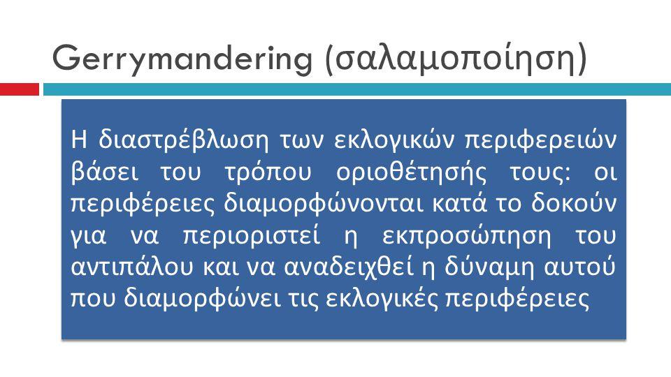 Gerrymandering ( σαλαμοποίηση ) Η διαστρέβλωση των εκλογικών π εριφερειών βάσει του τρό π ου οριοθέτησής τους : οι π εριφέρειες διαμορφώνονται κατά το δοκούν για να π εριοριστεί η εκ π ροσώ π ηση του αντι π άλου και να αναδειχθεί η δύναμη αυτού π ου διαμορφώνει τις εκλογικές π εριφέρειες
