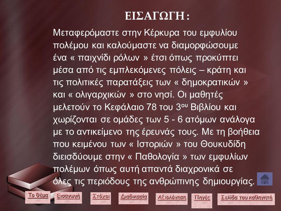 ΕΙΣΑΓΩΓΗ : Μεταφερόμαστε στην Κέρκυρα του εμφυλίου πολέμου και καλούμαστε να διαμορφώσουμε ένα « παιχνίδι ρόλων » έτσι όπως προκύπτει μέσα από τις εμπλεκόμενες πόλεις – κράτη και τις πολιτικές παρατάξεις των « δημοκρατικών » και « ολιγαρχικών » στο νησί.