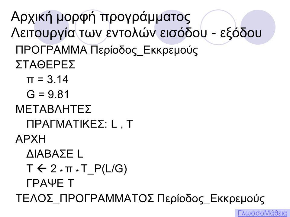 Αρχική μορφή προγράμματος Λειτουργία των εντολών εισόδου - εξόδου ΠΡΟΓΡΑΜΜΑ Περίοδος_Εκκρεμούς ΣΤΑΘΕΡΕΣ π = 3.14 G = 9.81 ΜΕΤΑΒΛΗΤΕΣ ΠΡΑΓΜΑΤΙΚΕΣ: L, T ΑΡΧΗ ΔΙΑΒΑΣΕ L T  2 * π * Τ_Ρ(L/G) ΓΡΑΨΕ Τ ΤΕΛΟΣ_ΠΡΟΓΡΑΜΜΑΤΟΣ Περίοδος_Εκκρεμούς ΓλωσσοΜάθεια