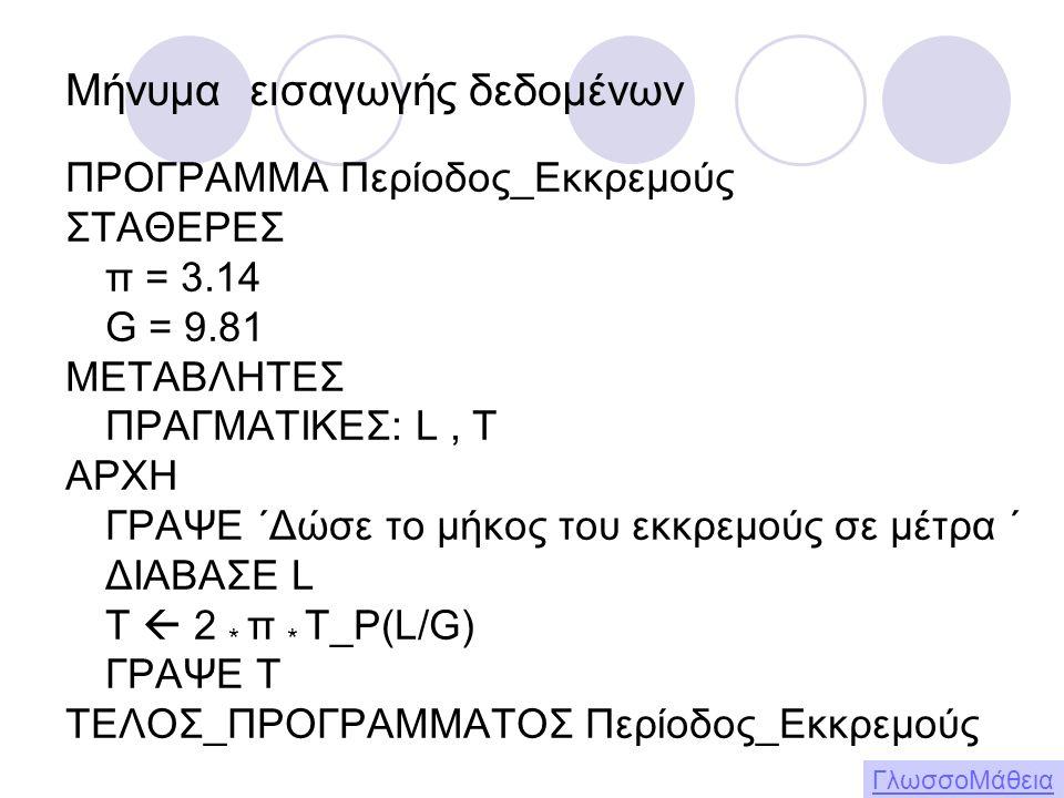 ΠΡΟΓΡΑΜΜΑ Περίοδος_Εκκρεμούς ΣΤΑΘΕΡΕΣ π = 3.14 G = 9.81 ΜΕΤΑΒΛΗΤΕΣ ΠΡΑΓΜΑΤΙΚΕΣ: L, T ΑΡΧΗ ΓΡΑΨΕ ΄Δώσε το μήκος του εκκρεμούς σε μέτρα ΄ ΔΙΑΒΑΣΕ L T  2 * π * Τ_Ρ(L/G) ΓΡΑΨΕ Τ ΤΕΛΟΣ_ΠΡΟΓΡΑΜΜΑΤΟΣ Περίοδος_Εκκρεμούς ΓλωσσοΜάθεια Μήνυμα εισαγωγής δεδομένων
