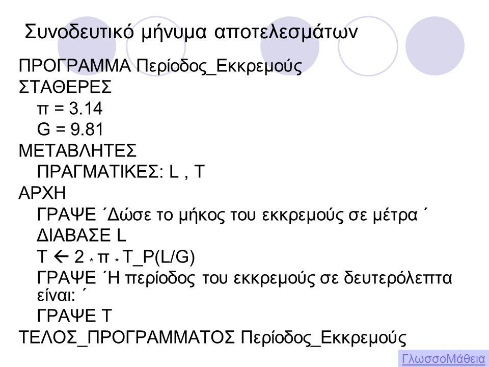 ΠΡΟΓΡΑΜΜΑ Περίοδος_Εκκρεμούς ΣΤΑΘΕΡΕΣ π = 3.14 G = 9.81 ΜΕΤΑΒΛΗΤΕΣ ΠΡΑΓΜΑΤΙΚΕΣ: L, T ΑΡΧΗ ΓΡΑΨΕ ΄Δώσε το μήκος του εκκρεμούς σε μέτρα ΄ ΔΙΑΒΑΣΕ L T  2 * π * Τ_Ρ(L/G) ΓΡΑΨΕ ΄Η περίοδος του εκκρεμούς σε δευτερόλεπτα είναι: ΄ ΓΡΑΨΕ Τ ΤΕΛΟΣ_ΠΡΟΓΡΑΜΜΑΤΟΣ Περίοδος_Εκκρεμούς Συνοδευτικό μήνυμα αποτελεσμάτων ΓλωσσοΜάθεια