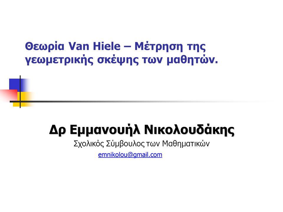 Θεωρία Van Hiele – Μέτρηση της γεωμετρικής σκέψης των μαθητών. Δρ Εμμανουήλ Νικολουδάκης Σχολικός Σύμβουλος των Μαθηματικών