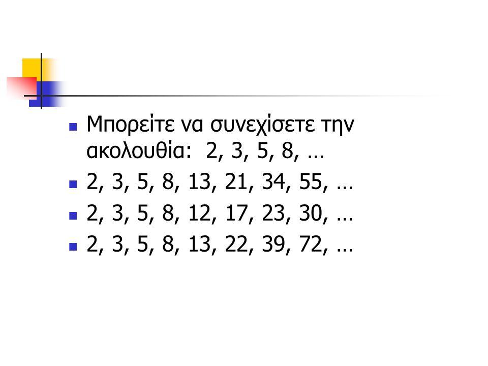 Μπορείτε να συνεχίσετε την ακολουθία: 2, 3, 5, 8, … 2, 3, 5, 8, 13, 21, 34, 55, … 2, 3, 5, 8, 12, 17, 23, 30, … 2, 3, 5, 8, 13, 22, 39, 72, …