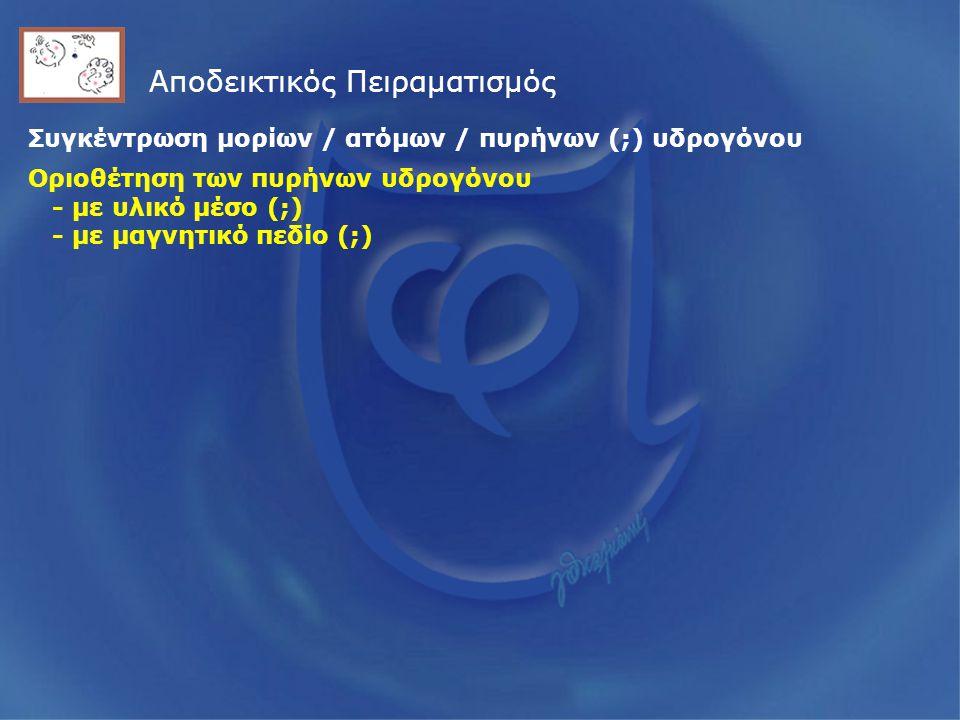Αποδεικτικός Πειραματισμός Συγκέντρωση μορίων / ατόμων / πυρήνων (;) υδρογόνου Οριοθέτηση των πυρήνων υδρογόνου - με υλικό μέσο (;) - με μαγνητικό πεδίο (;)