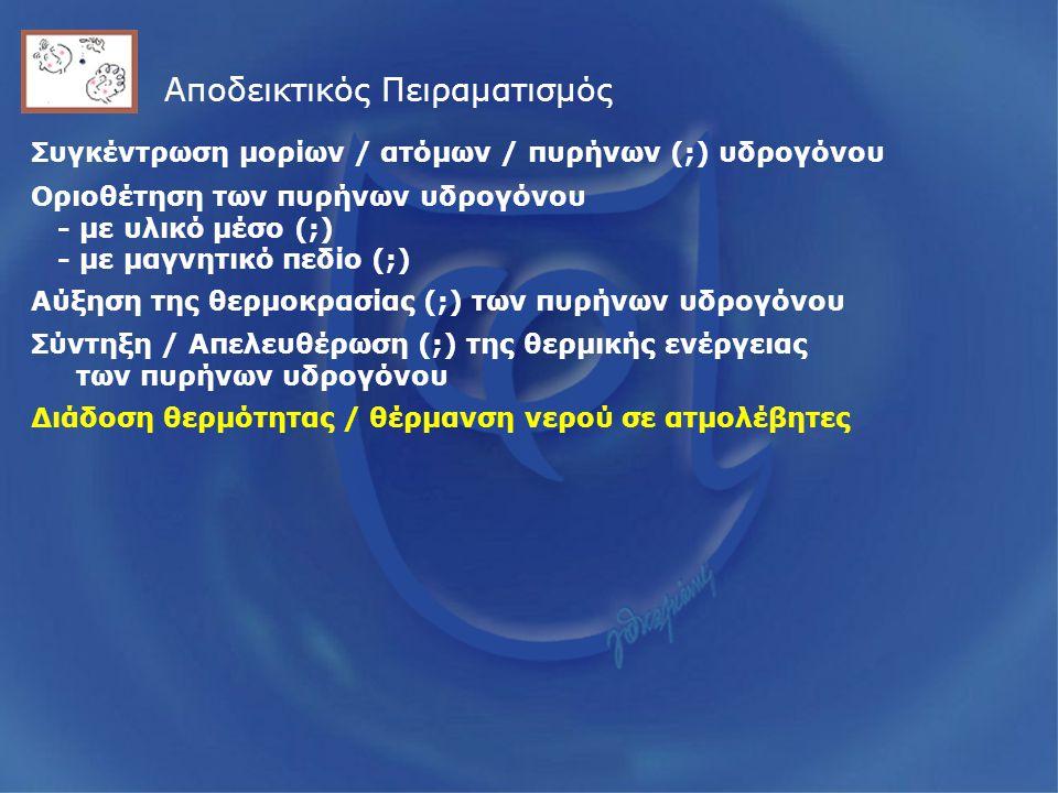 Αποδεικτικός Πειραματισμός Συγκέντρωση μορίων / ατόμων / πυρήνων (;) υδρογόνου Οριοθέτηση των πυρήνων υδρογόνου - με υλικό μέσο (;) - με μαγνητικό πεδίο (;) Αύξηση της θερμοκρασίας (;) των πυρήνων υδρογόνου Σύντηξη / Απελευθέρωση (;) της θερμικής ενέργειας των πυρήνων υδρογόνου Διάδοση θερμότητας / θέρμανση νερού σε ατμολέβητες