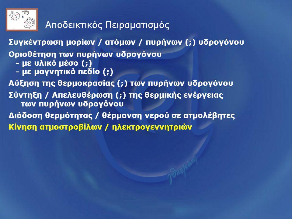 Αποδεικτικός Πειραματισμός Συγκέντρωση μορίων / ατόμων / πυρήνων (;) υδρογόνου Οριοθέτηση των πυρήνων υδρογόνου - με υλικό μέσο (;) - με μαγνητικό πεδίο (;) Αύξηση της θερμοκρασίας (;) των πυρήνων υδρογόνου Σύντηξη / Απελευθέρωση (;) της θερμικής ενέργειας των πυρήνων υδρογόνου Διάδοση θερμότητας / θέρμανση νερού σε ατμολέβητες Κίνηση ατμοστροβίλων / ηλεκτρογεννητριών
