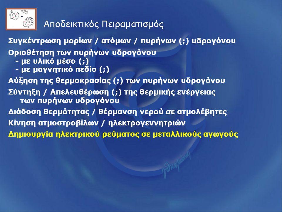 Αποδεικτικός Πειραματισμός Συγκέντρωση μορίων / ατόμων / πυρήνων (;) υδρογόνου Οριοθέτηση των πυρήνων υδρογόνου - με υλικό μέσο (;) - με μαγνητικό πεδίο (;) Αύξηση της θερμοκρασίας (;) των πυρήνων υδρογόνου Σύντηξη / Απελευθέρωση (;) της θερμικής ενέργειας των πυρήνων υδρογόνου Διάδοση θερμότητας / θέρμανση νερού σε ατμολέβητες Κίνηση ατμοστροβίλων / ηλεκτρογεννητριών Δημιουργία ηλεκτρικού ρεύματος σε μεταλλικούς αγωγούς