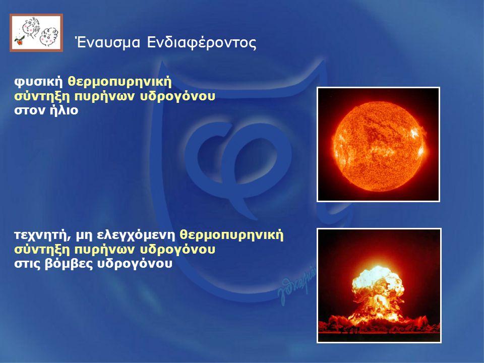 Έναυσμα Ενδιαφέροντος φυσική θερμοπυρηνική σύντηξη πυρήνων υδρογόνου στον ήλιο τεχνητή, μη ελεγχόμενη θερμοπυρηνική σύντηξη πυρήνων υδρογόνου στις βόμβες υδρογόνου