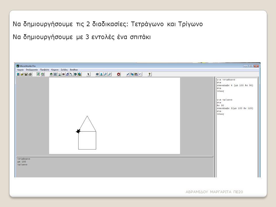Να δημιουργήσουμε τις 2 διαδικασίες: Τετράγωνο και Τρίγωνο Να δημιουργήσουμε με 3 εντολές ένα σπιτάκι ΑΒΡΑΜΙΔΟΥ ΜΑΡΓΑΡΙΤΑ ΠΕ20