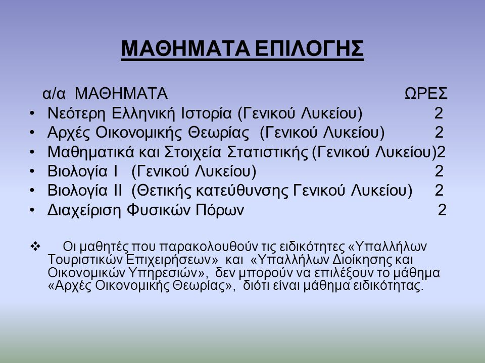 ΜΑΘΗΜΑΤΑ ΕΠΙΛΟΓΗΣ α/α ΜΑΘΗΜΑΤΑ ΩΡΕΣ Νεότερη Ελληνική Ιστορία (Γενικού Λυκείου) 2 Αρχές Οικονομικής Θεωρίας (Γενικού Λυκείου) 2 Μαθηματικά και Στοιχεία