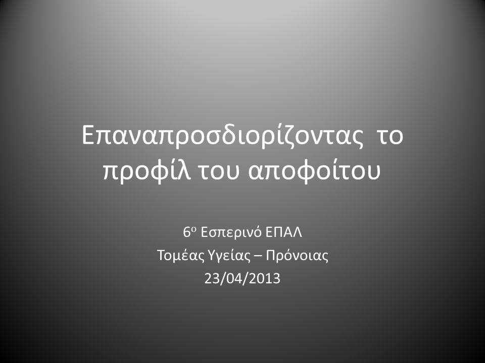 Επαναπροσδιορίζοντας το προφίλ του αποφοίτου 6 ο Εσπερινό ΕΠΑΛ Τομέας Υγείας – Πρόνοιας 23/04/2013