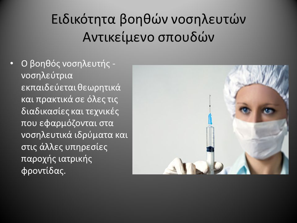 Ειδικότητα βοηθών νοσηλευτών Αντικείμενο σπουδών Ο βοηθός νοσηλευτής - νοσηλεύτρια εκπαιδεύεται θεωρητικά και πρακτικά σε όλες τις διαδικασίες και τεχνικές που εφαρμόζονται στα νοσηλευτικά ιδρύματα και στις άλλες υπηρεσίες παροχής ιατρικής φροντίδας.