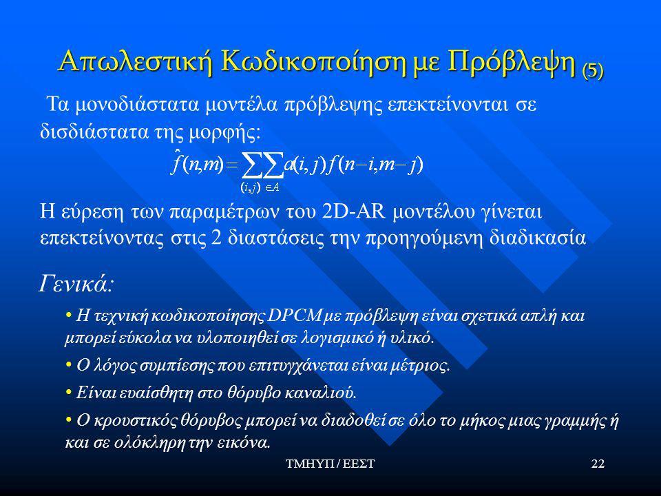 ΤΜΗΥΠ / ΕΕΣΤ22 Απωλεστική Κωδικοποίηση με Πρόβλεψη (5) Τα μονοδιάστατα μοντέλα πρόβλεψης επεκτείνονται σε δισδιάστατα της μορφής: Η εύρεση των παραμέτρων του 2D-AR μοντέλου γίνεται επεκτείνοντας στις 2 διαστάσεις την προηγούμενη διαδικασία Γενικά: Η τεχνική κωδικοποίησης DPCM με πρόβλεψη είναι σχετικά απλή και μπορεί εύκολα να υλοποιηθεί σε λογισμικό ή υλικό.