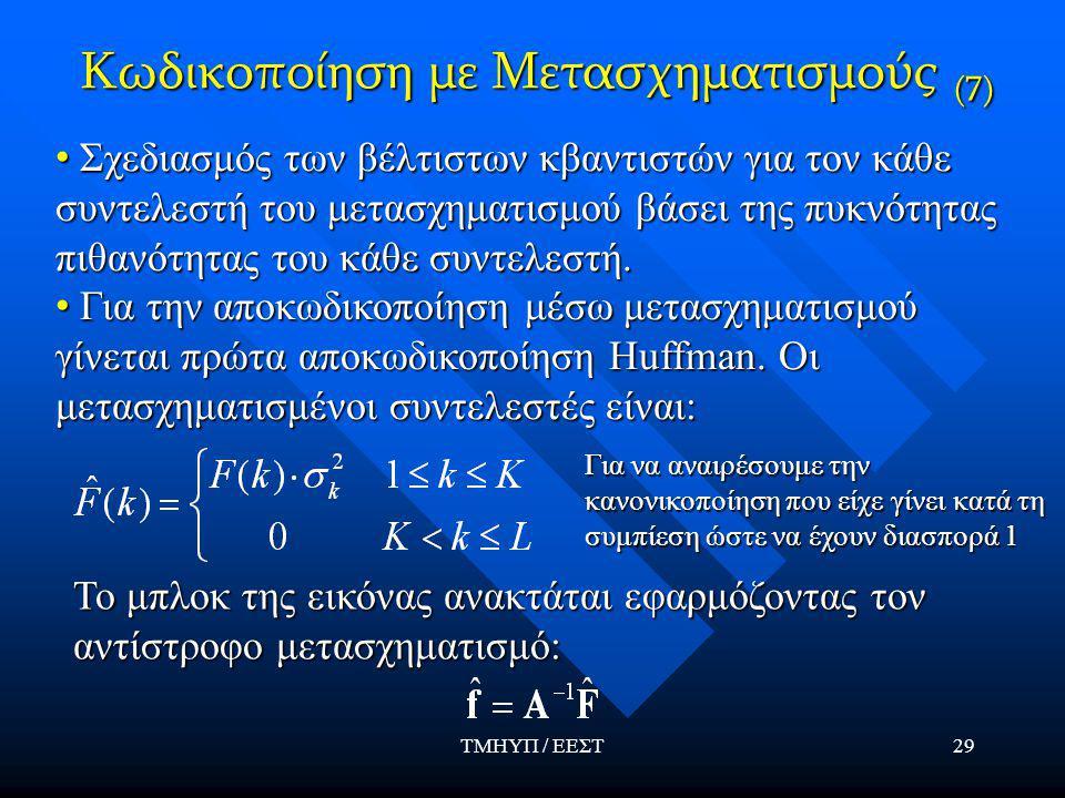 ΤΜΗΥΠ / ΕΕΣΤ29 Κωδικοποίηση με Μετασχηματισμούς (7) Σχεδιασμός των βέλτιστων κβαντιστών για τον κάθε συντελεστή του μετασχηματισμού βάσει της πυκνότητας πιθανότητας του κάθε συντελεστή.